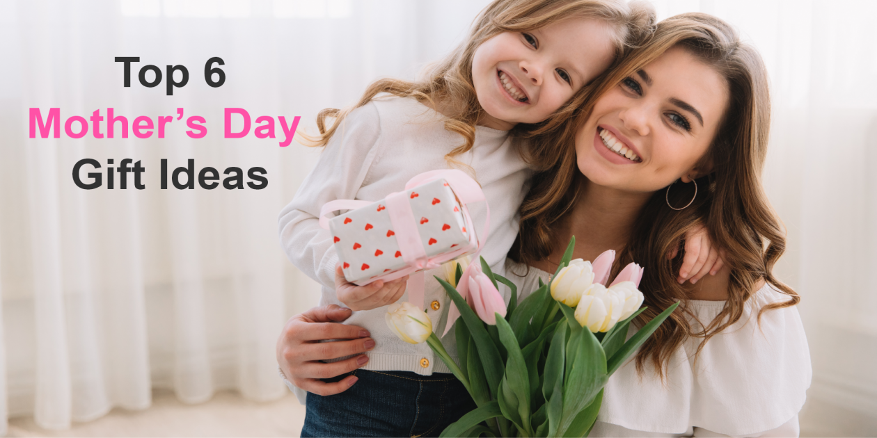 Top 6 Mother's Day Gift: Unique Mother's Day Gift Ideas to Show your love